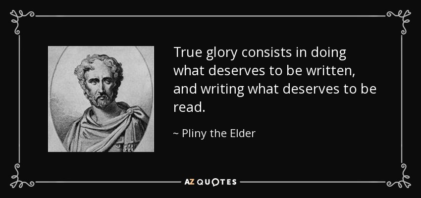 True glory consists in doing what deserves to be written, and writing what deserves to be read. - Pliny the Elder