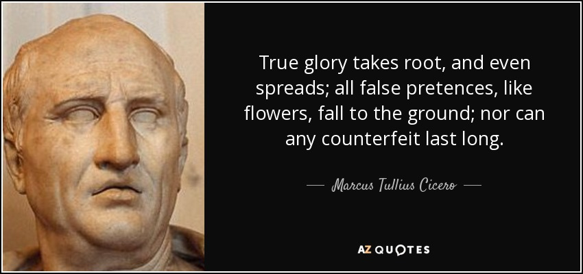 True glory takes root, and even spreads; all false pretences, like flowers, fall to the ground; nor can any counterfeit last long. - Marcus Tullius Cicero