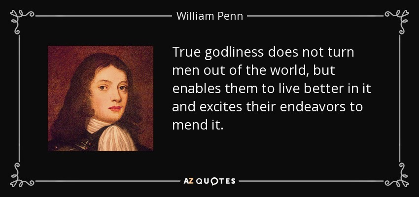 True godliness does not turn men out of the world, but enables them to live better in it and excites their endeavors to mend it. - William Penn