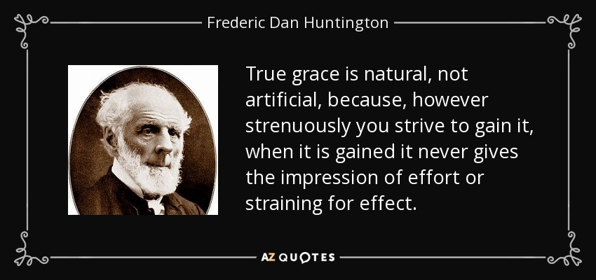 True grace is natural, not artificial, because, however strenuously you strive to gain it, when it is gained it never gives the impression of effort or straining for effect. - Frederic Dan Huntington
