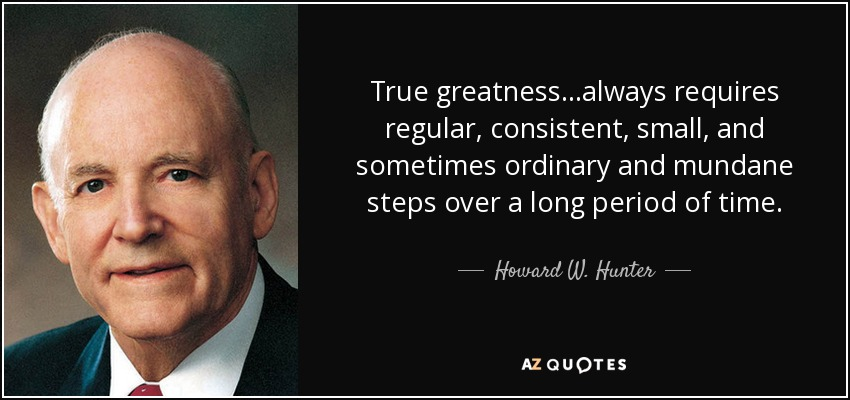 True greatness...always requires regular, consistent, small, and sometimes ordinary and mundane steps over a long period of time. - Howard W. Hunter