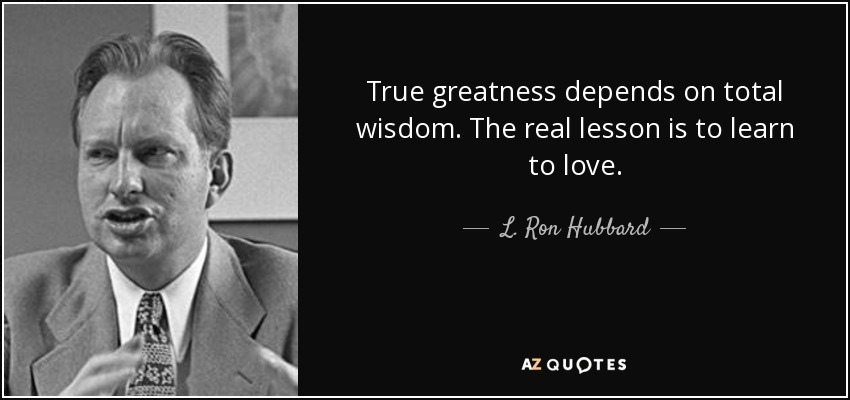 True greatness depends on total wisdom. The real lesson is to learn to love. - L. Ron Hubbard