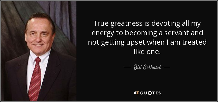 True greatness is devoting all my energy to becoming a servant and not getting upset when I am treated like one. - Bill Gothard