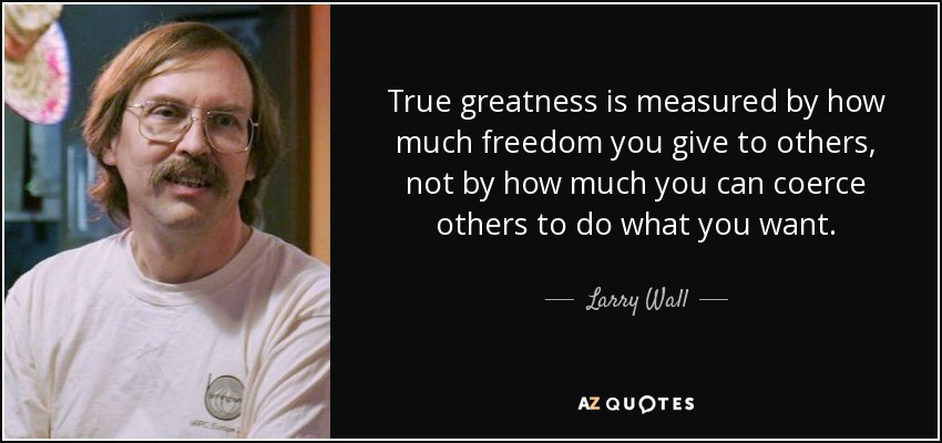 True greatness is measured by how much freedom you give to others, not by how much you can coerce others to do what you want. - Larry Wall
