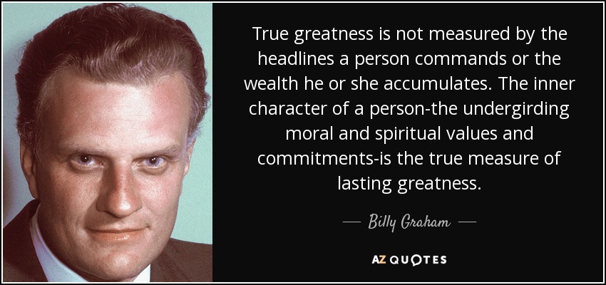 True greatness is not measured by the headlines a person commands or the wealth he or she accumulates. The inner character of a person-the undergirding moral and spiritual values and commitments-is the true measure of lasting greatness. - Billy Graham