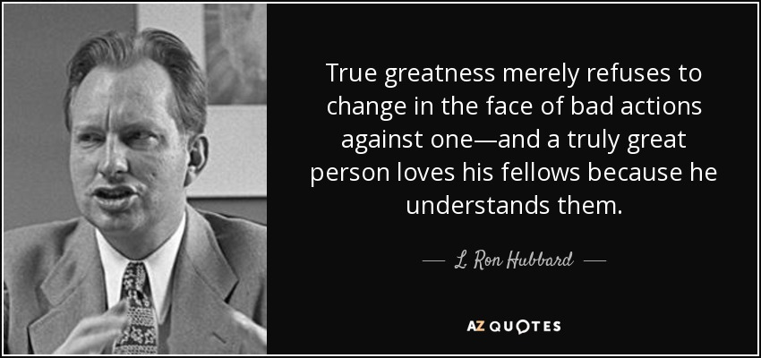 True greatness merely refuses to change in the face of bad actions against one—and a truly great person loves his fellows because he understands them. - L. Ron Hubbard