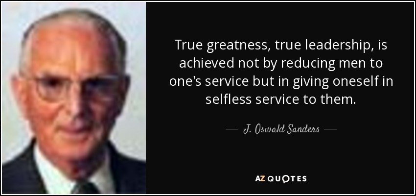 True greatness, true leadership, is achieved not by reducing men to one's service but in giving oneself in selfless service to them. - J. Oswald Sanders