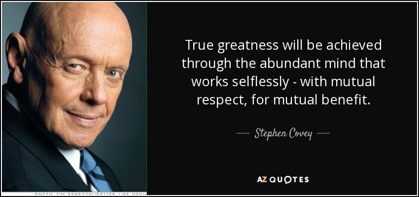 True greatness will be achieved through the abundant mind that works selflessly - with mutual respect, for mutual benefit. - Stephen Covey