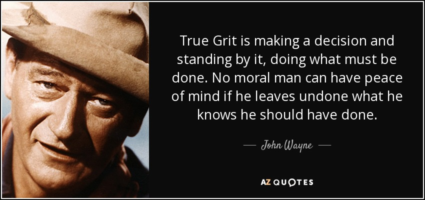 True Grit is making a decision and standing by it, doing what must be done. No moral man can have peace of mind if he leaves undone what he knows he should have done. - John Wayne