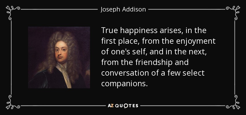 True happiness arises, in the first place, from the enjoyment of one's self, and in the next, from the friendship and conversation of a few select companions. - Joseph Addison