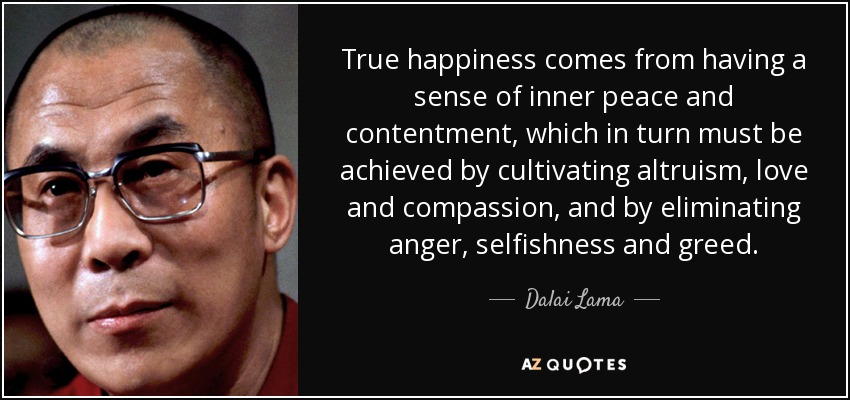 True happiness comes from having a sense of inner peace and contentment, which in turn must be achieved by cultivating altruism, love and compassion, and by eliminating anger, selfishness and greed. - Dalai Lama