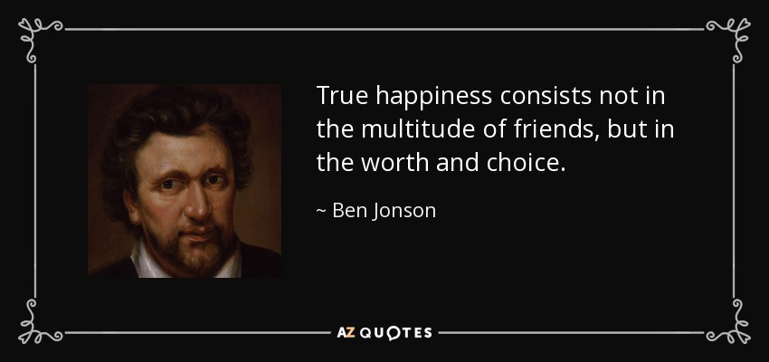 True happiness consists not in the multitude of friends, but in the worth and choice. - Ben Jonson