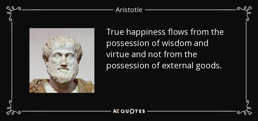True happiness flows from the possession of wisdom and virtue and not from the possession of external goods. - Aristotle