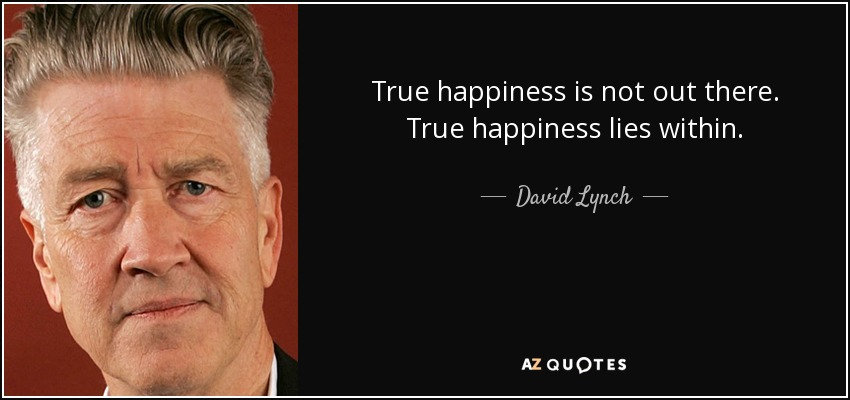 True happiness is not out there. True happiness lies within. - David Lynch