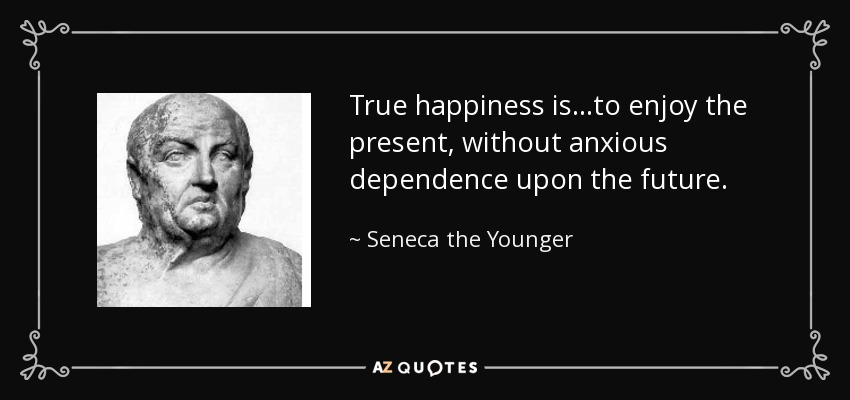 True happiness is...to enjoy the present, without anxious dependence upon the future. - Seneca the Younger