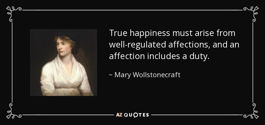 True happiness must arise from well-regulated affections, and an affection includes a duty. - Mary Wollstonecraft