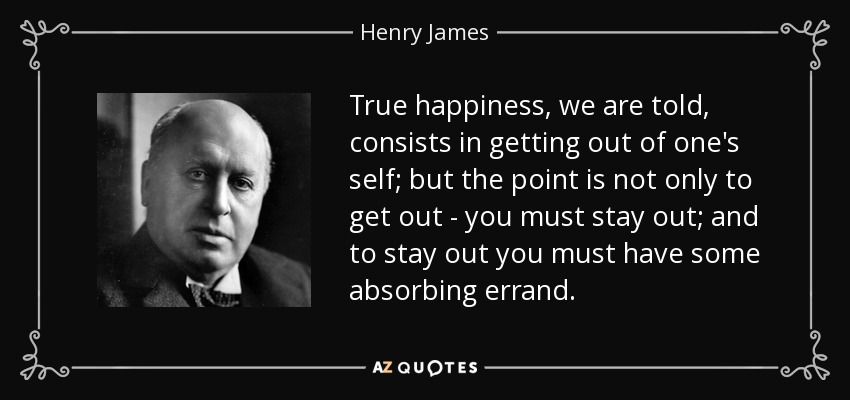 True happiness, we are told, consists in getting out of one's self; but the point is not only to get out - you must stay out; and to stay out you must have some absorbing errand. - Henry James