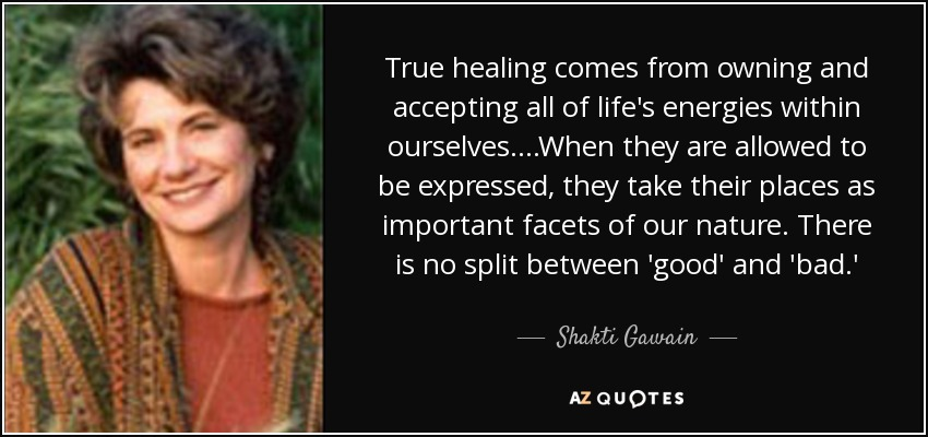 True healing comes from owning and accepting all of life's energies within ourselves....When they are allowed to be expressed, they take their places as important facets of our nature. There is no split between 'good' and 'bad.' - Shakti Gawain