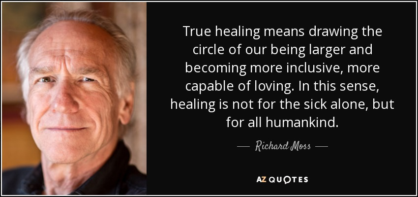 True healing means drawing the circle of our being larger and becoming more inclusive, more capable of loving. In this sense, healing is not for the sick alone, but for all humankind. - Richard Moss