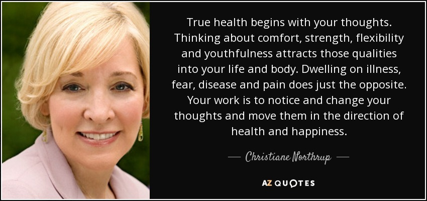 True health begins with your thoughts. Thinking about comfort, strength, flexibility and youthfulness attracts those qualities into your life and body. Dwelling on illness, fear, disease and pain does just the opposite. Your work is to notice and change your thoughts and move them in the direction of health and happiness. - Christiane Northrup
