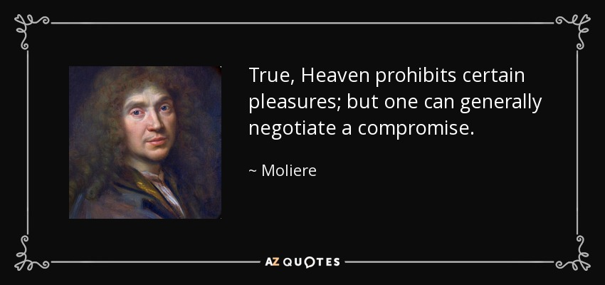 True, Heaven prohibits certain pleasures; but one can generally negotiate a compromise. - Moliere