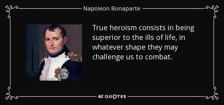 True heroism consists in being superior to the ills of life, in whatever shape they may challenge us to combat. - Napoleon Bonaparte