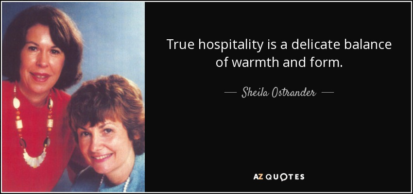 True hospitality is a delicate balance of warmth and form. - Sheila Ostrander