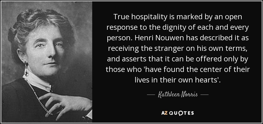 True hospitality is marked by an open response to the dignity of each and every person. Henri Nouwen has described it as receiving the stranger on his own terms, and asserts that it can be offered only by those who 'have found the center of their lives in their own hearts'. - Kathleen Norris