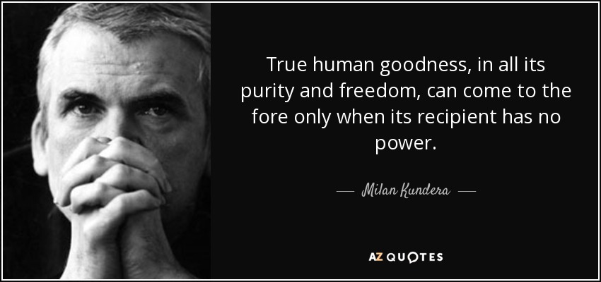True human goodness, in all its purity and freedom, can come to the fore only when its recipient has no power. - Milan Kundera
