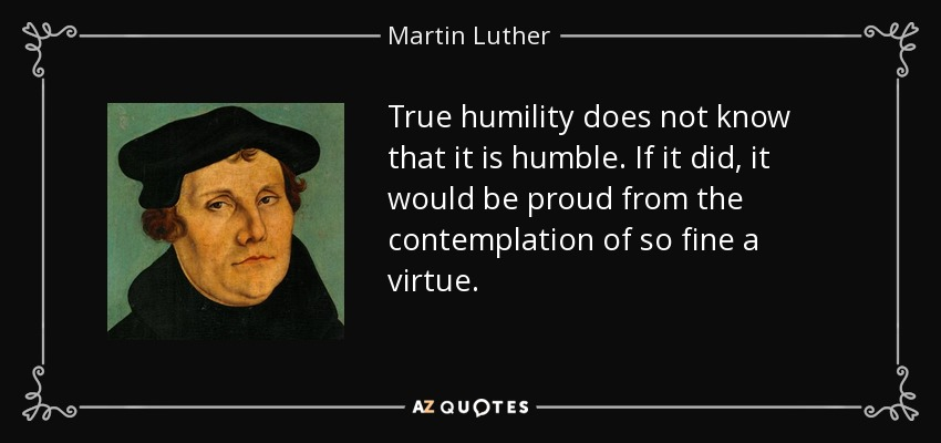 True humility does not know that it is humble. If it did, it would be proud from the contemplation of so fine a virtue. - Martin Luther