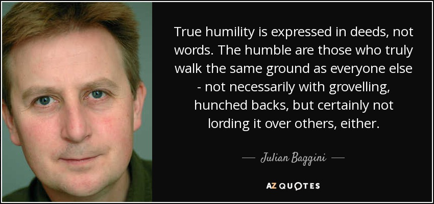 True humility is expressed in deeds, not words. The humble are those who truly walk the same ground as everyone else - not necessarily with grovelling, hunched backs, but certainly not lording it over others, either. - Julian Baggini