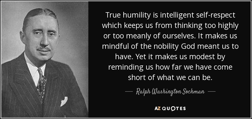 True humility is intelligent self-respect which keeps us from thinking too highly or too meanly of ourselves. It makes us mindful of the nobility God meant us to have. Yet it makes us modest by reminding us how far we have come short of what we can be. - Ralph Washington Sockman