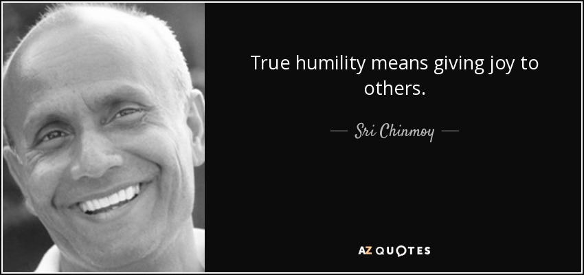 True humility means giving joy to others. - Sri Chinmoy