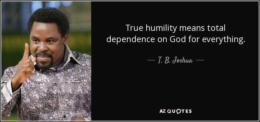 True humility means total dependence on God for everything. - T. B. Joshua