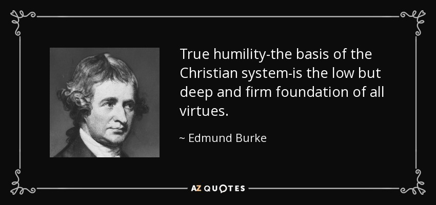 True humility-the basis of the Christian system-is the low but deep and firm foundation of all virtues. - Edmund Burke