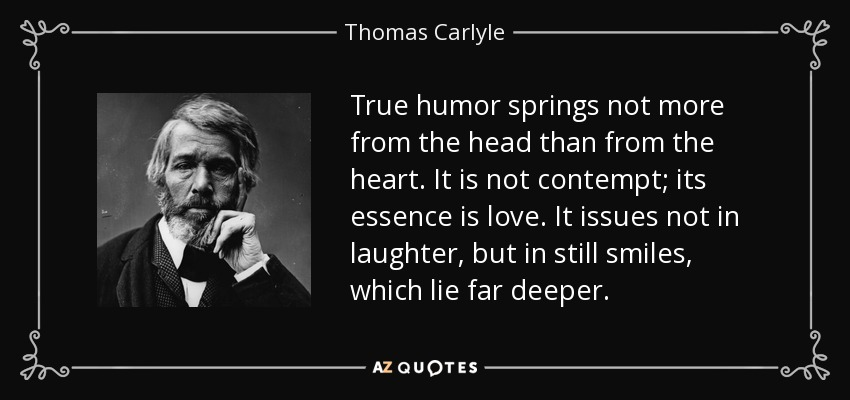 True humor springs not more from the head than from the heart. It is not contempt; its essence is love. It issues not in laughter, but in still smiles, which lie far deeper. - Thomas Carlyle