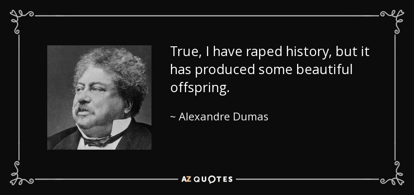 True, I have raped history, but it has produced some beautiful offspring. - Alexandre Dumas
