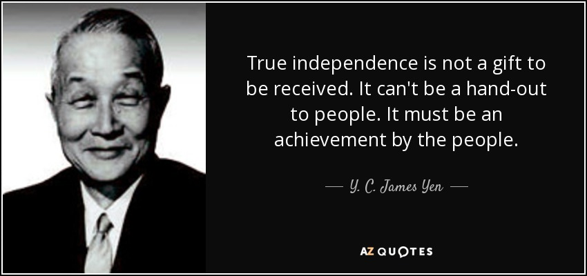 True independence is not a gift to be received. It can't be a hand-out to people. It must be an achievement by the people. - Y. C. James Yen