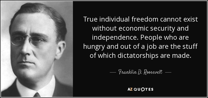 True individual freedom cannot exist without economic security and independence. People who are hungry and out of a job are the stuff of which dictatorships are made. - Franklin D. Roosevelt