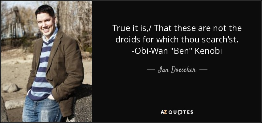 True it is,/ That these are not the droids for which thou search'st. -Obi-Wan