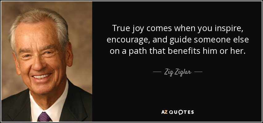 True joy comes when you inspire, encourage, and guide someone else on a path that benefits him or her. - Zig Ziglar