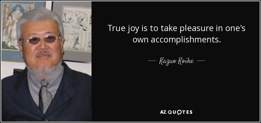 True joy is to take pleasure in one's own accomplishments.... - Kazuo Koike