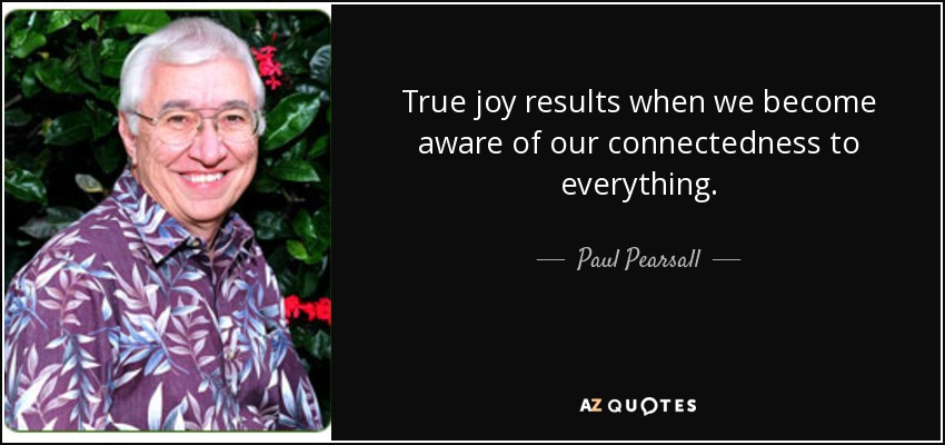 True joy results when we become aware of our connectedness to everything. - Paul Pearsall