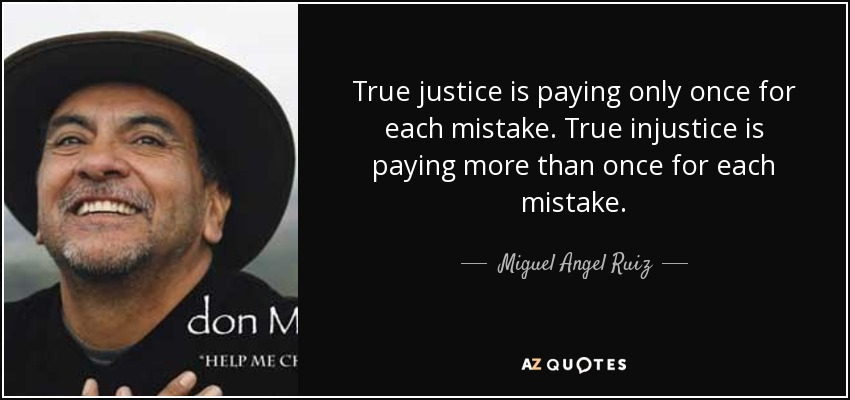 True justice is paying only once for each mistake. True injustice is paying more than once for each mistake. - Miguel Angel Ruiz