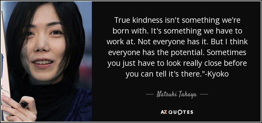 True kindness isn't something we're born with. It's something we have to work at. Not everyone has it. But I think everyone has the potential. Sometimes you just have to look really close before you can tell it's there.