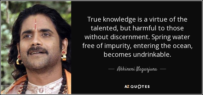 True knowledge is a virtue of the talented, but harmful to those without discernment. Spring water free of impurity, entering the ocean, becomes undrinkable. - Akkineni Nagarjuna