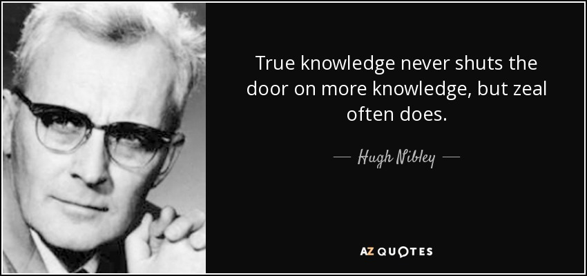 True knowledge never shuts the door on more knowledge, but zeal often does. - Hugh Nibley
