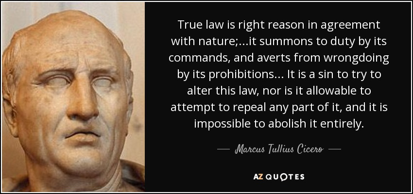 True law is right reason in agreement with nature;...it summons to duty by its commands, and averts from wrongdoing by its prohibitions...It is a sin to try to alter this law, nor is it allowable to repeal any part of it, and it is impossible to abolish it entirely. - Marcus Tullius Cicero