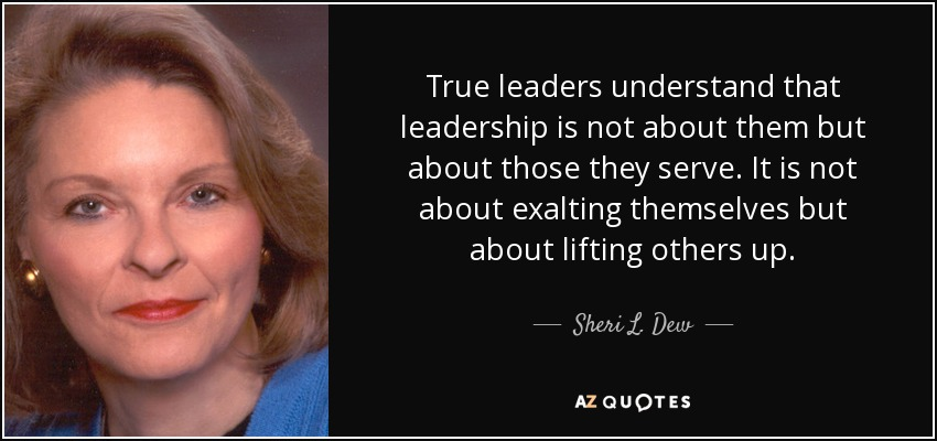 True leaders understand that leadership is not about them but about those they serve. It is not about exalting themselves but about lifting others up. - Sheri L. Dew