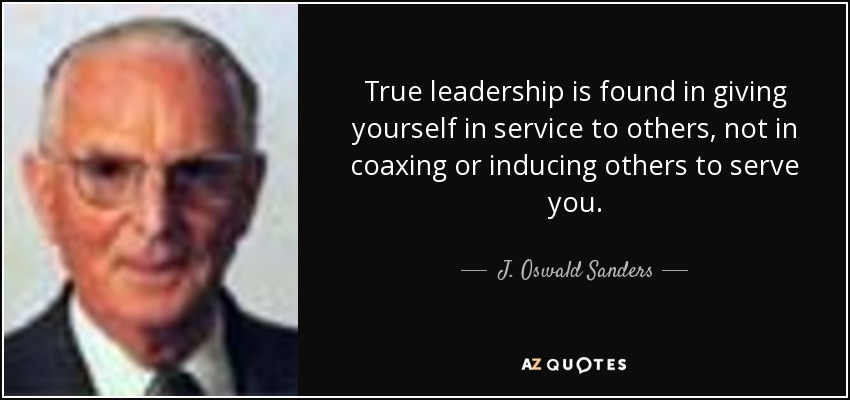 True leadership is found in giving yourself in service to others, not in coaxing or inducing others to serve you. - J. Oswald Sanders